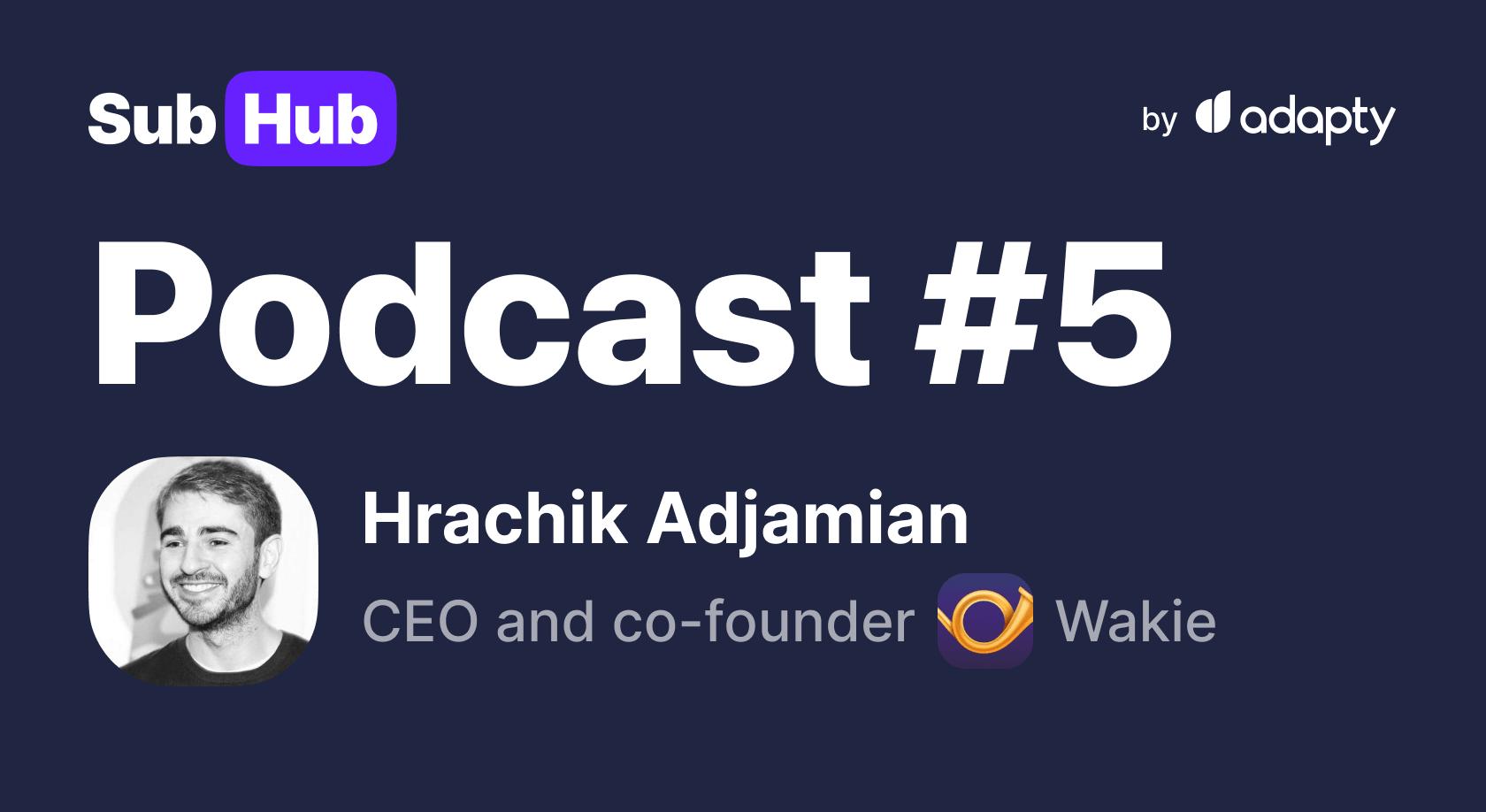 #5 SubHub Podcast: Hrachik Adjamian from Wakie