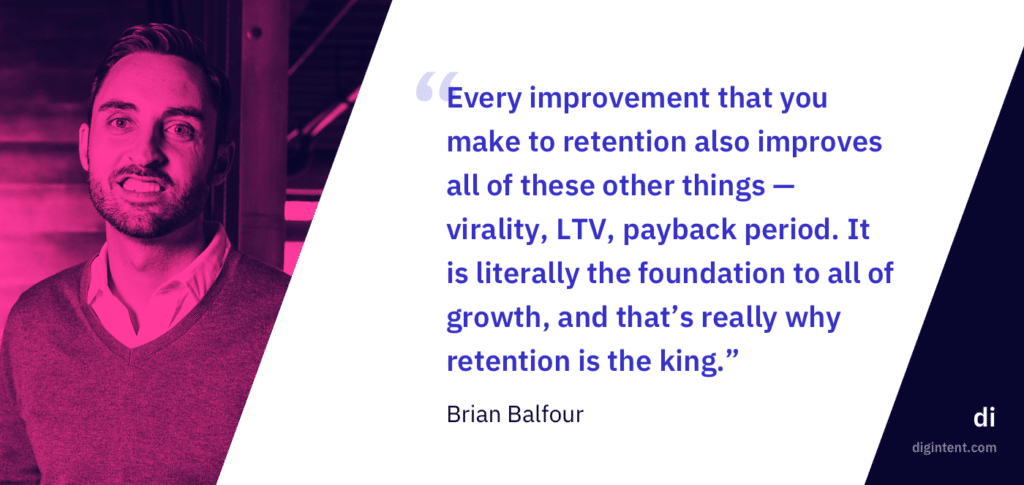"""Every improvement that you make to retention also improves all of these other things — virality, LTV, payback period. It is literally the foundation to all of growth, and that's really why retention is the king."" - Brian Balfour"