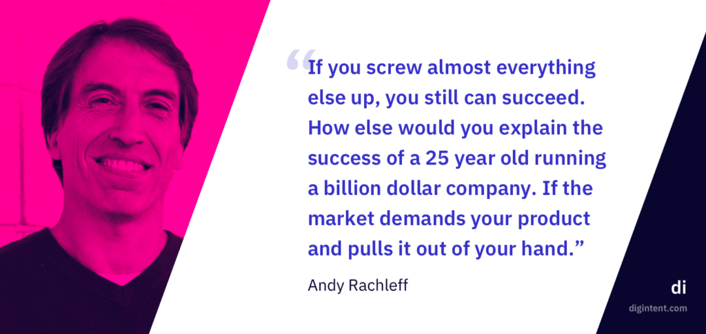 """If you screw almost everything else up, you still can succeed. How else would you explain the success of a 25 year old running a billion dollar company. If the market demands your product and pulls it out of your hand."" - Andy Rachleff"