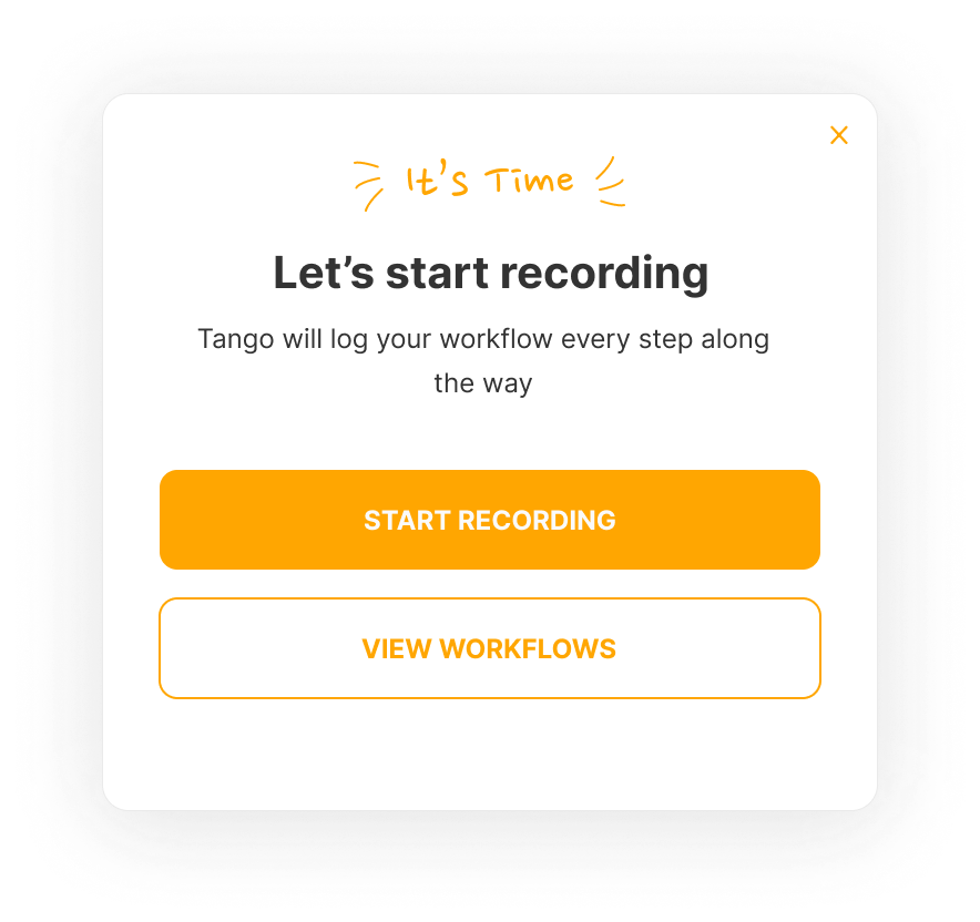 It's Time Let's start recording Tango will log you workflow every step along the way