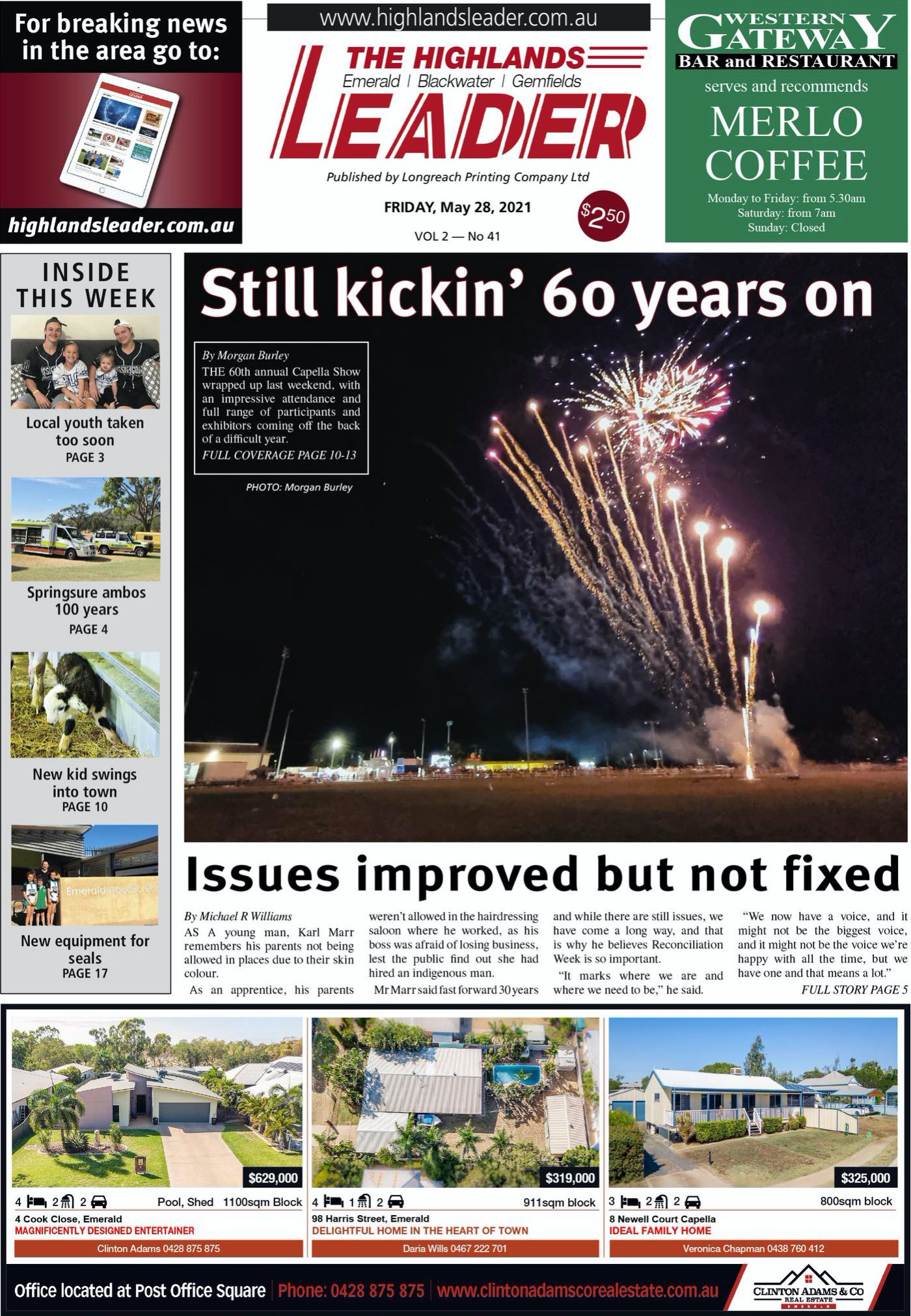 May be an image of standing, fireworks and text that says 'For breaking news in the area go to: GATEWA BAR RESTA serves sandreco recommends MERLO COFFEE from 30am THE HIGHLANDS LEADER Emerald Blackwater Gemfields ۔ Longreach Printing Company Ltd FRIDAY, May 2021 highlandsleader.com.au VOL2-No41 INSIDE THIS WEEK Still kickin' 60 years on Sunday Loca youth taken too PAE3 Springsure 100years PAE4 New kid into PAE equipment PAE1 Marr Issues improved but not fixed Michael Williams where voice, haveo mea Emerald DESIGNED ENTERTAINER Block $319,000 DELIGHTFUL Office located HE Post Office Square Capella $325,000 800sqm VeronicaChapman0438760412 CLINTONADAMS&CO'