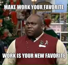 """A meme from the movie Elf, of Faizon Love in a red vest.  The meme says, """"Make work your favorite. Work is your new favorite."""""""