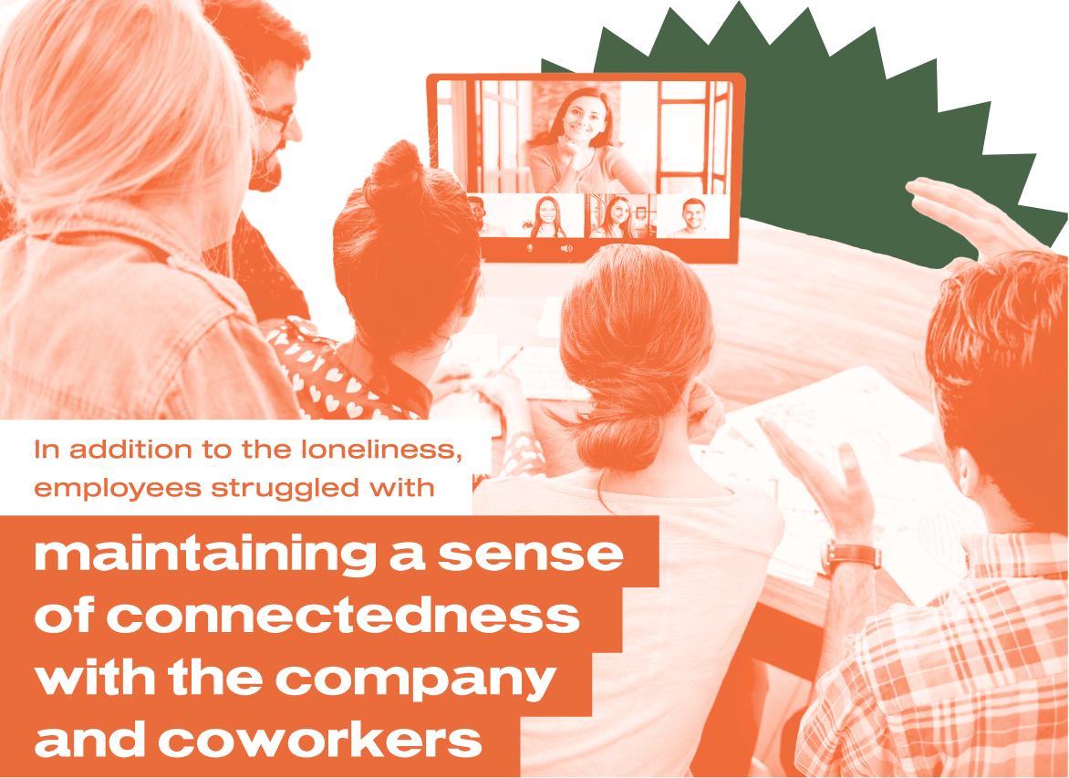 In addition to the loneliness, employees struggled with maintaining a sense of connectedness with the company and coworkers.