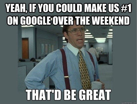 SEO meme – Yeah, if you could make us #1 on Google over the weekend that'd be great