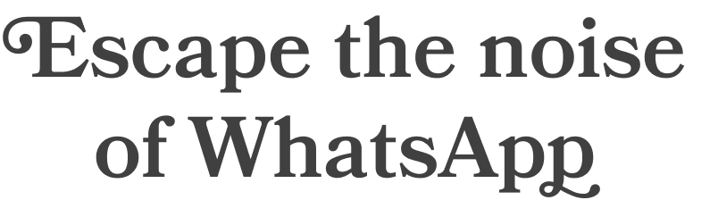 "Text that says, ""Escape the noise of WhatsApp"""