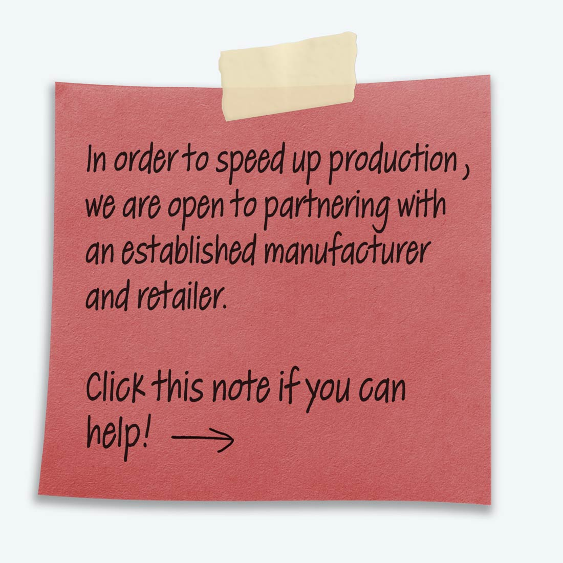 "Red post it note that states ""In order to speed up production, we are open to partnering with an established manufacturer and retailer."" Note also serves as a button to our contact page."