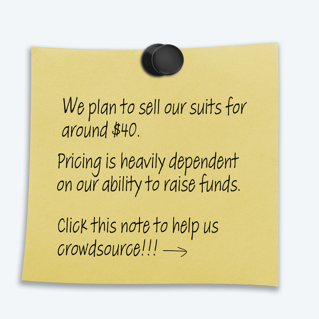 """Yellow post it note that states """"We plan to sell our suits for around $40. Pricing is heavily dependent on our ability to raise funds. Click this note to help us crowdsource!!!"""""""