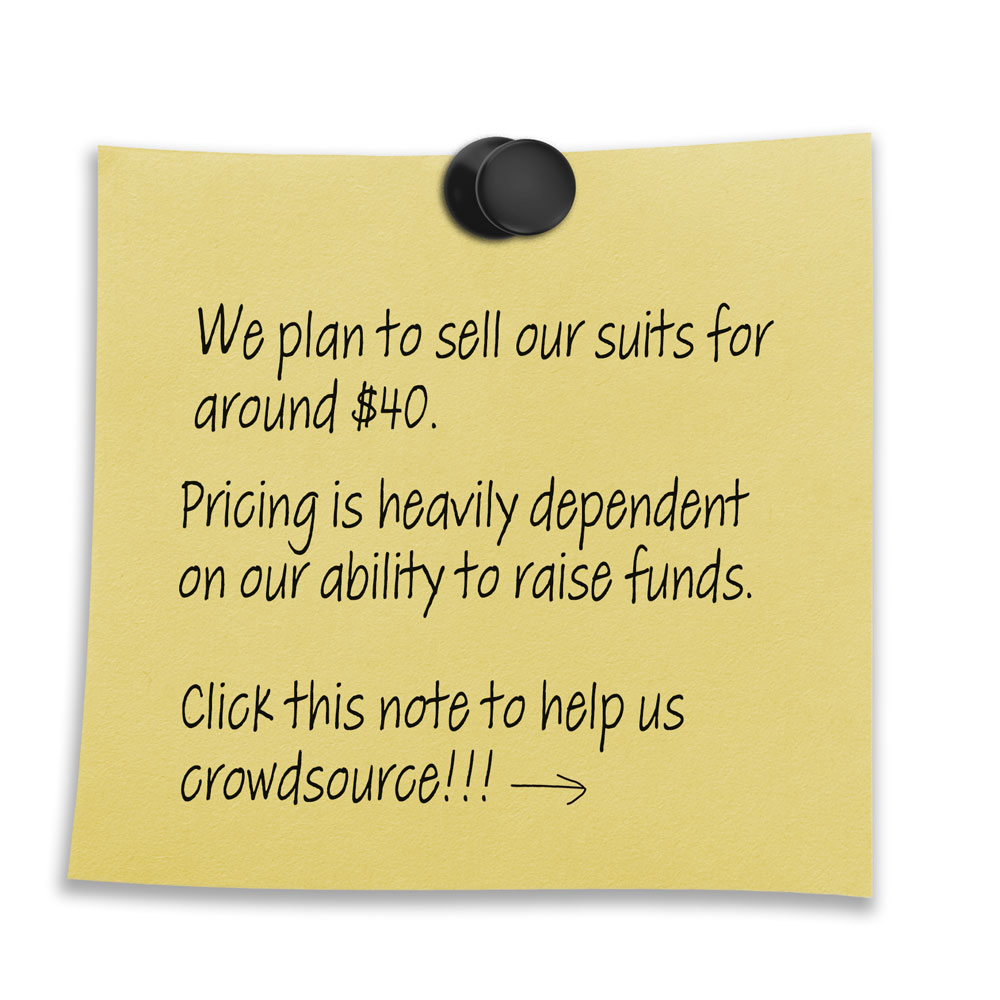 "Yellow post it note that states ""We plan to sell our suits for around $40. Pricing is heavily dependent on our ability to raise funds. Click this note to help us crowdsource!!!"""