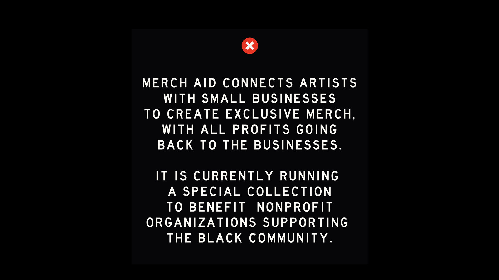 """White text on a black background. """"Merch Aid connects artists with small businesses to create exclusive merch, with all profits going back to the businesses. It is currently running a special collection to benefit nonprofit organizations supporting the Black community."""""""