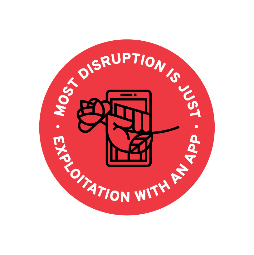 """A red circular sticker that reads, """"Most disruption is just exploitation with an app"""" around a line drawing of a fist holding a rose coming out of a phone screen."""