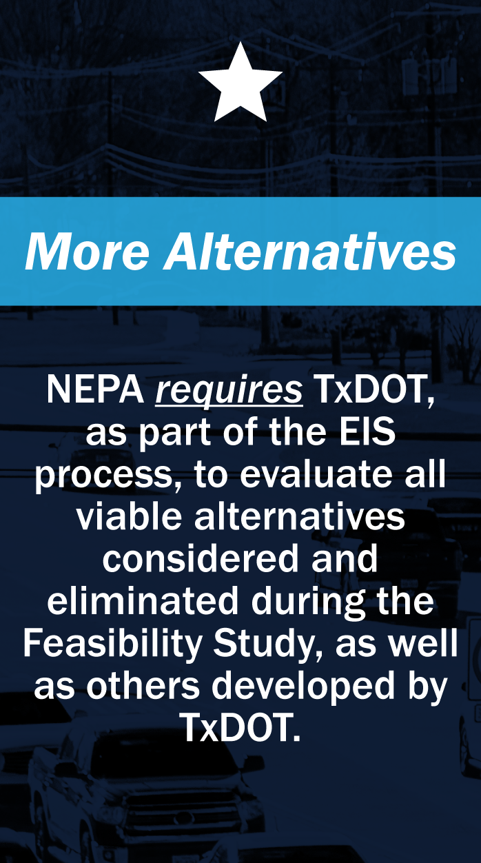 More Alternative: NEPA requires TxDOT, as part of the EIS process, to evaluate all viable alternatives considered and eliminated duriing the Feasibility Study, as well as others developed by TxDOT.