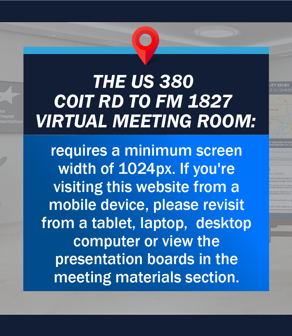 The US 380 Coit Rd to FM 1827  Virtual Meeting Room: requires a minimum screen width of 1024px. If you're visiting this website from a mobile device, please revisit from a tablet, laptop,  desktop computer or view the presentation boards in the meeting materials section.