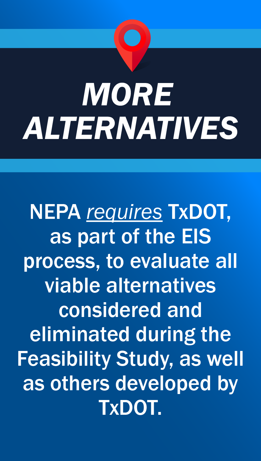 NEPA requires TxDOT, as part of the EIS  process, to evaluate all viable alternatives  considered and  eliminated during the Feasibility Study, as well as others developed by TxDOT.