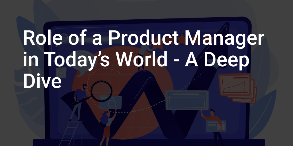 Role of a Product manager in today's world I A Deep Dive