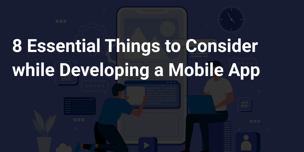8 Essential Things to Consider while Developing a Mobile App