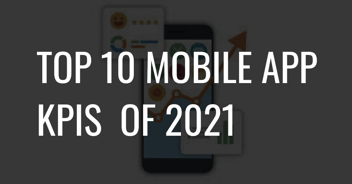 Top 10 Mobile App KPIs of 2021