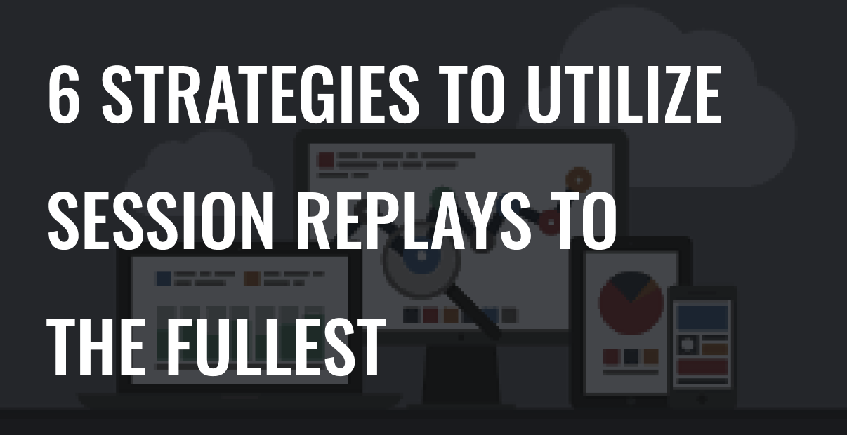 6 Strategies to Utilize Session Replays to the Fullest