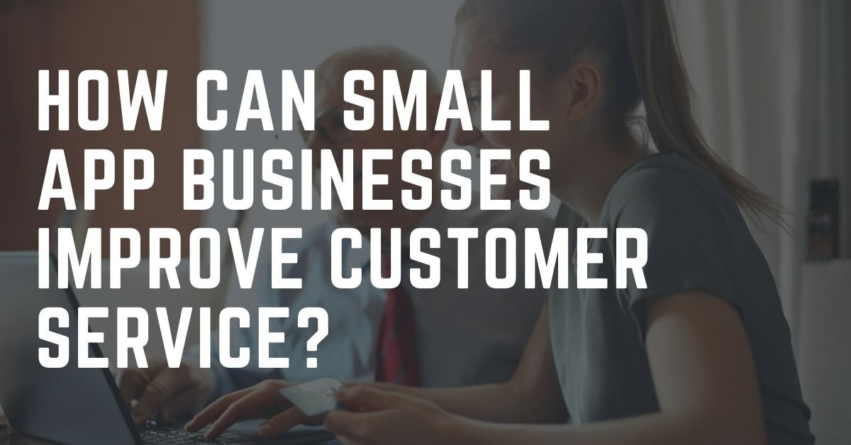 How Can Small App Businesses Improve Customer Service?