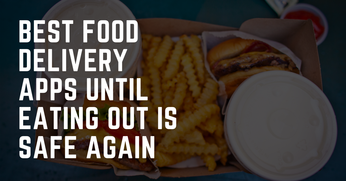 Best Food Delivery Apps Until Eating Out is Safe Again