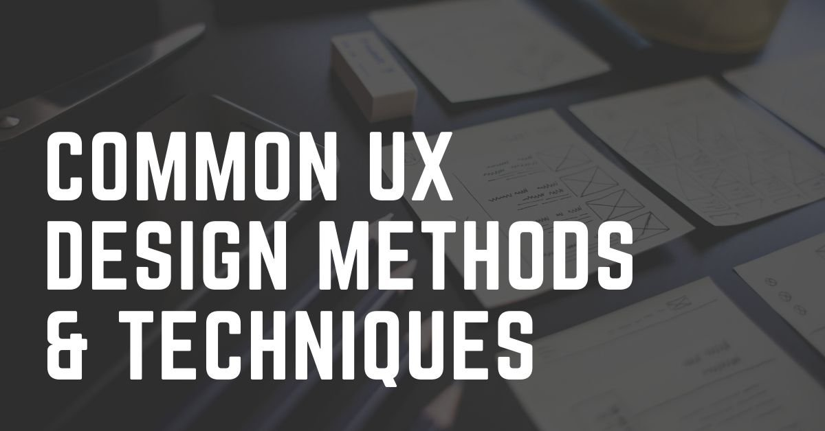 Common UX Design Methods and Techniques