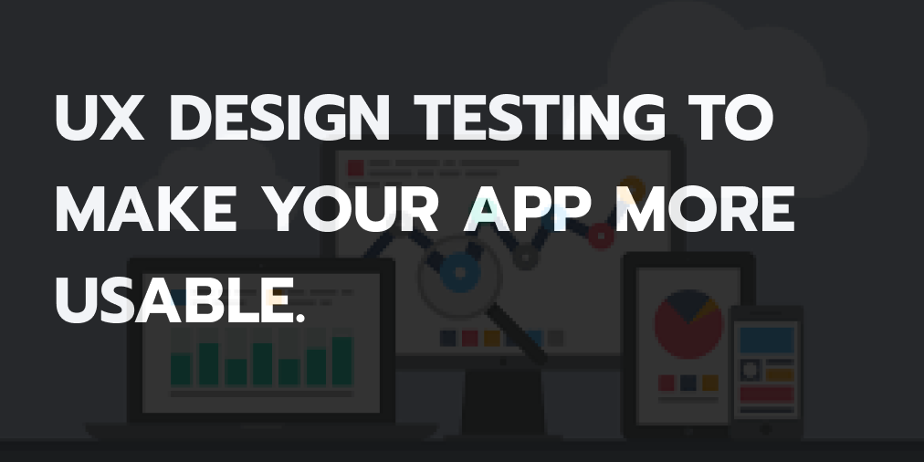 UX Design Testing to Make your App More Usable