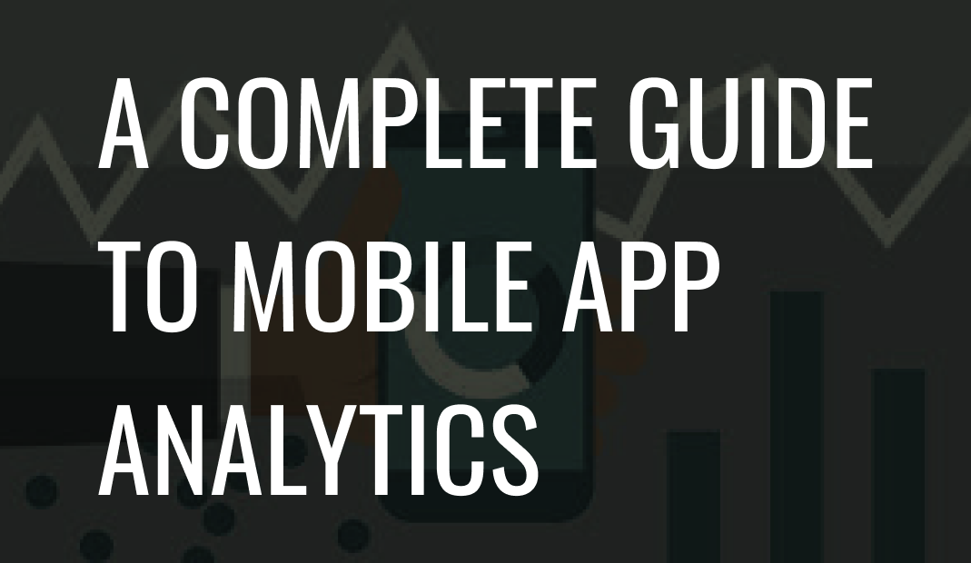 A Complete Guide to Mobile App Analytics