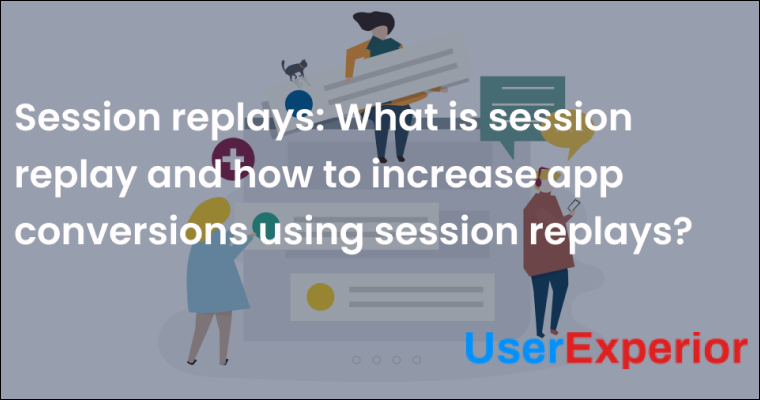 Session Replays: What is session replay and how to increase app conversion rates using session replays.