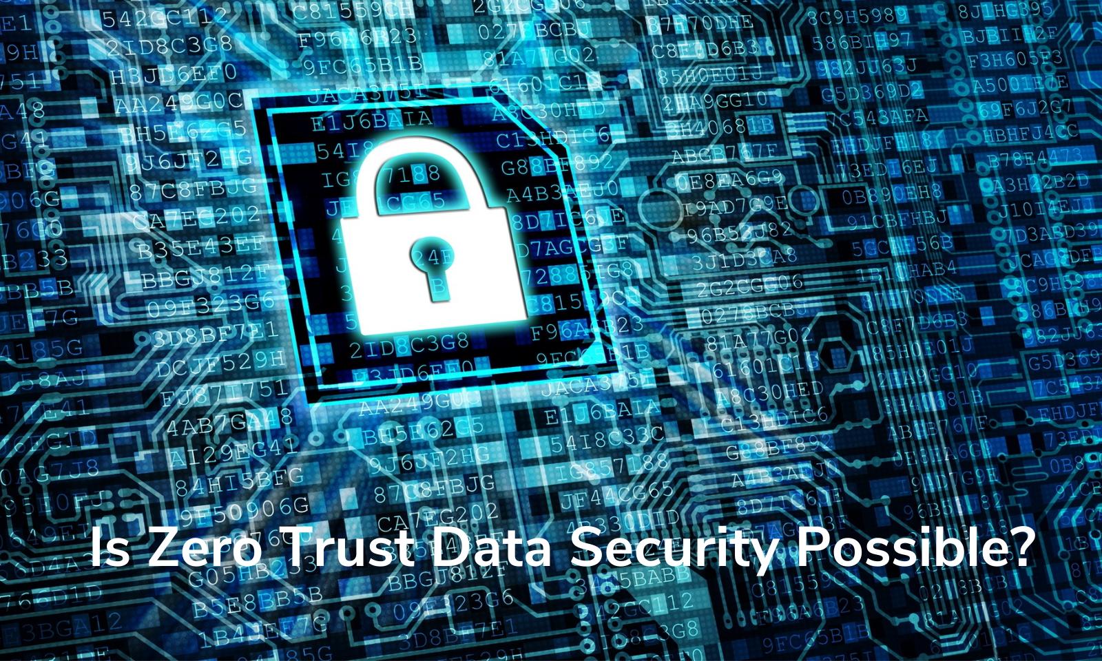 Is Zero Trust Data Security Possible?