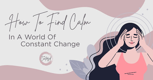 How to Find Calm in a World of Constant Change