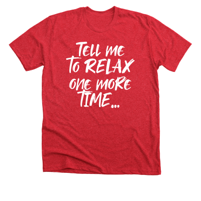 Tell me to relax one more time... Meredith Masony merch, a red premium tee