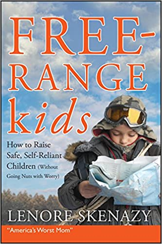 Free Range Kids, How to Raise Safe, Self Reliant Children (Without Going Nuts with Worry)
