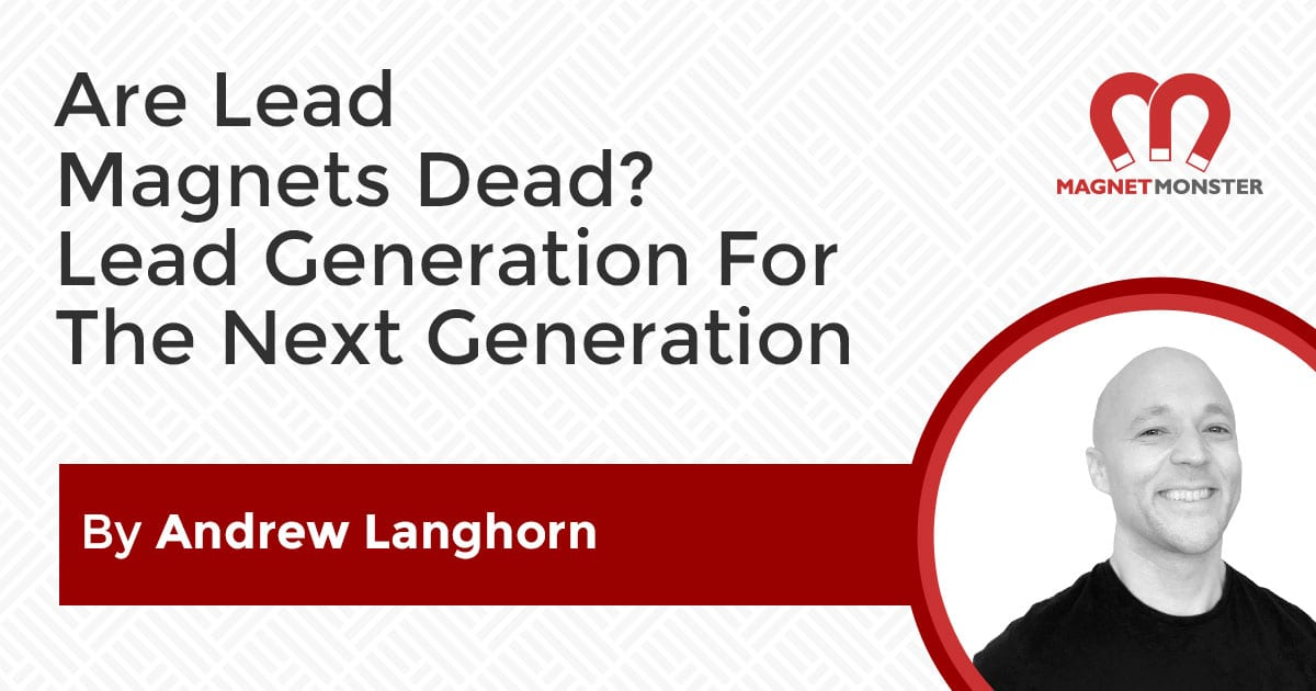 Are Lead Magnets Dead? Lead Generation For The Next Generation