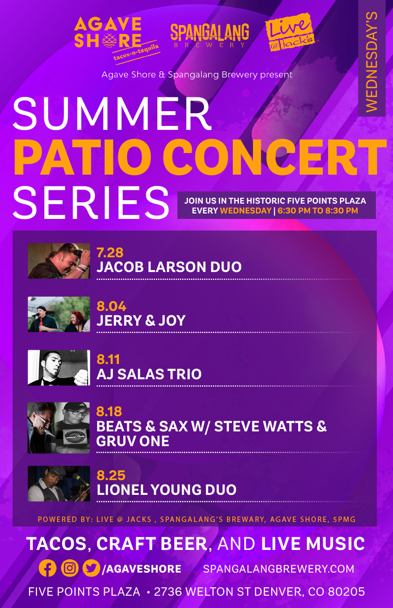 Agave Shore and Spangalang Brewery present SUMMER PATIO CONCERT SERIES  JOIN US IN THE HISTORIC FIVE POINTS PLAZA EVERY WEDNESDAY | 6:30 PM TO 8:30 PM  8.18 BEATS & SAX W/ STEVE WATTS & GRUV ONE  8.11 AJ SALAS TRIO  8.04 JERRY & JOY  7.28 JACOB LARSON DUO  8.25 LIONEL YOUNG DUO  POWERED BY: LIVE @ JACKS , SPANGALANG'S BREWERY, AGAVE SHORE, 5PMG  TACOS, CRAFT BEER, AND LIVE MUSIC
