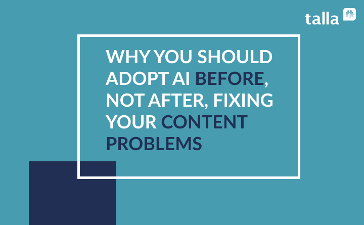 Why You Should Adopt AI Before, Not After, Fixing Your Content Problems