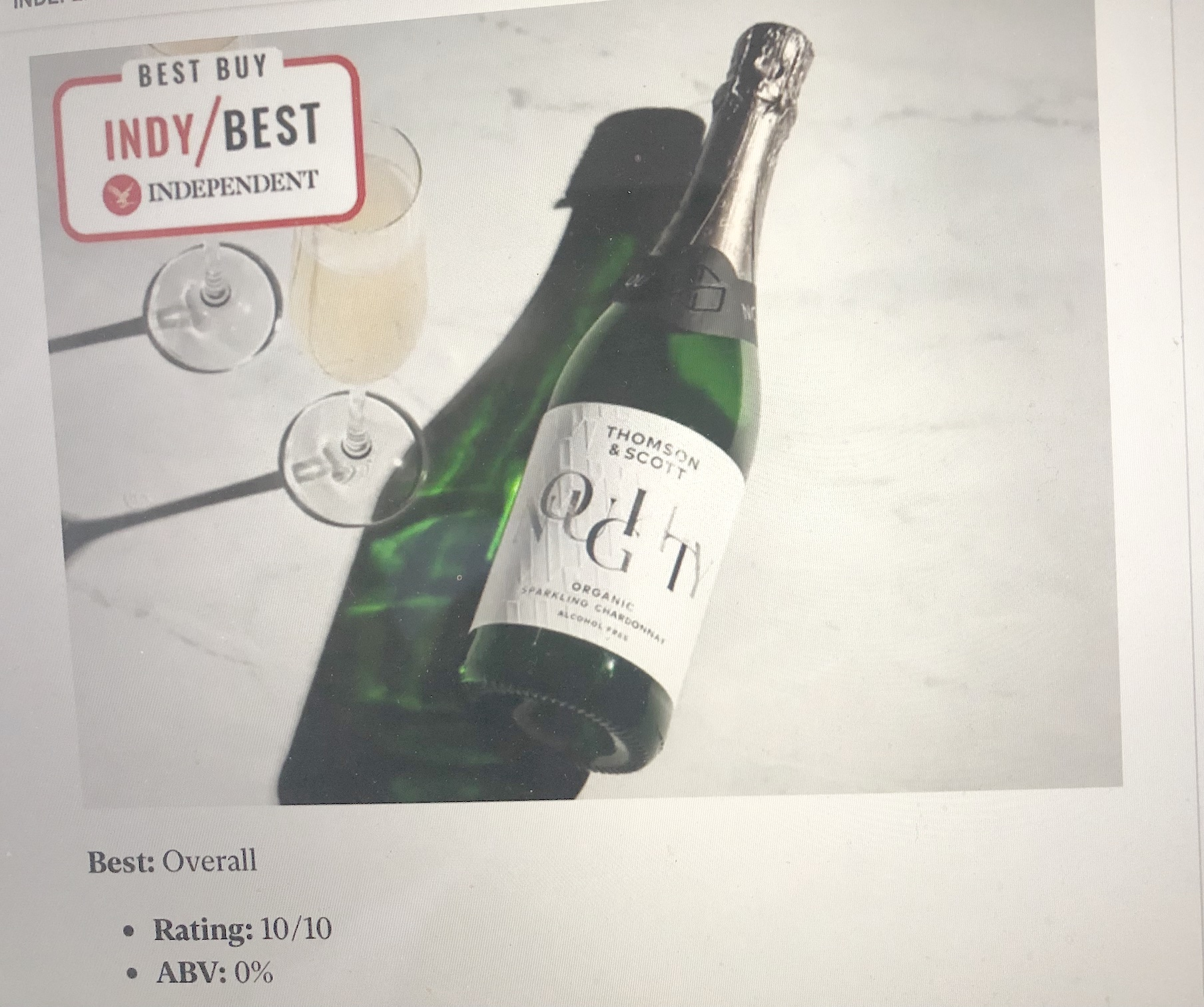 """The Independent Newspaper has crowned Thomson &Scott's Noughty Alcohol-Free Sparkling Chardonnay as its Best Overall alcohol-freewine in its most recent survey into the best dealcoholised wines on offer to UKconsumers stating it was """"the closest you'll get to a champagne with the alcohol."""""""