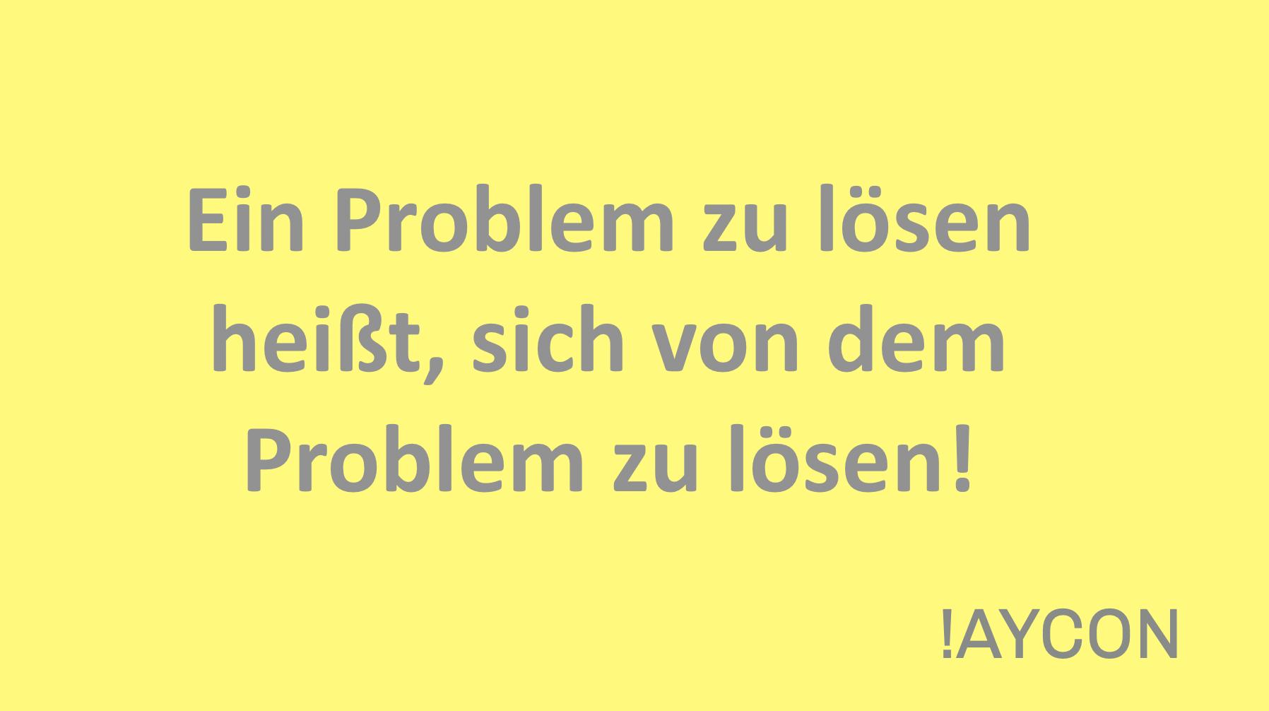 Ein Problem zu lösen heißt, sich von dem Problem zu lösen!