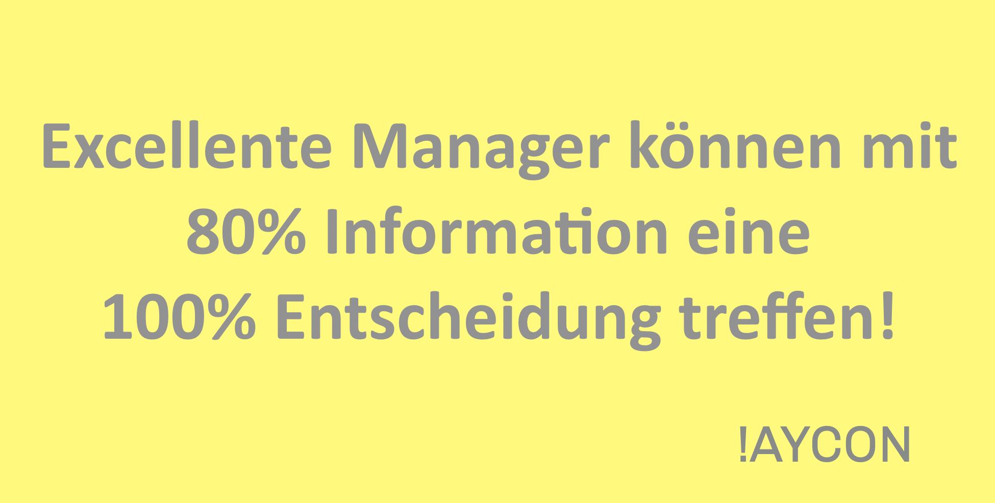 Excellente Manager können mit 80% Information eine 100% Entscheidung treffen!