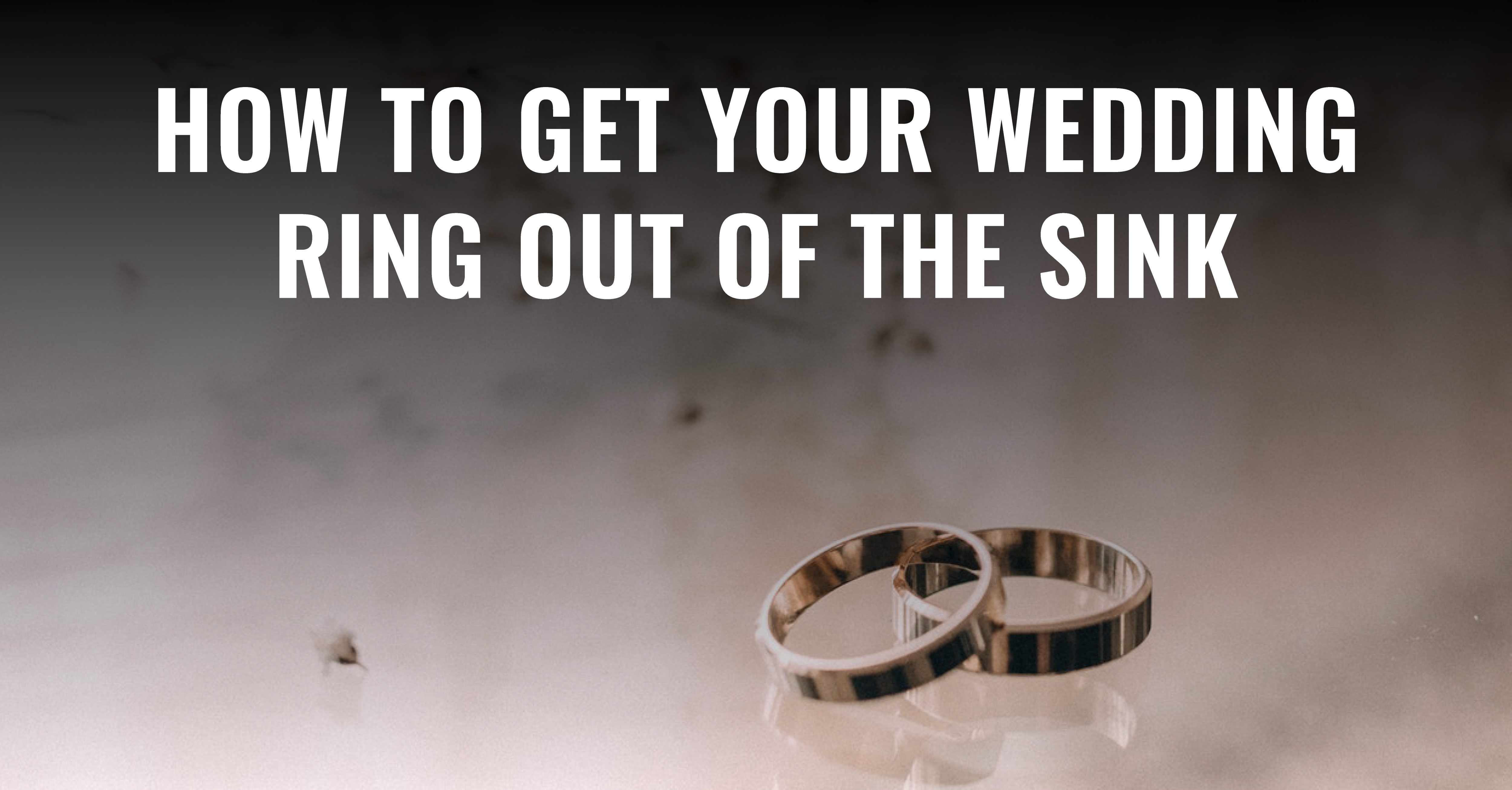 How To Get Your Wedding Ring Out Of The Sink
