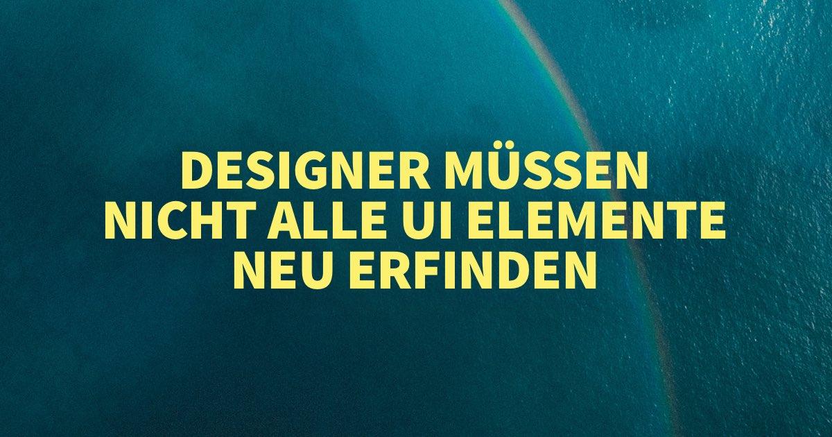 UI/UX Designer müssen nicht alle UI Elemente neu erfinden