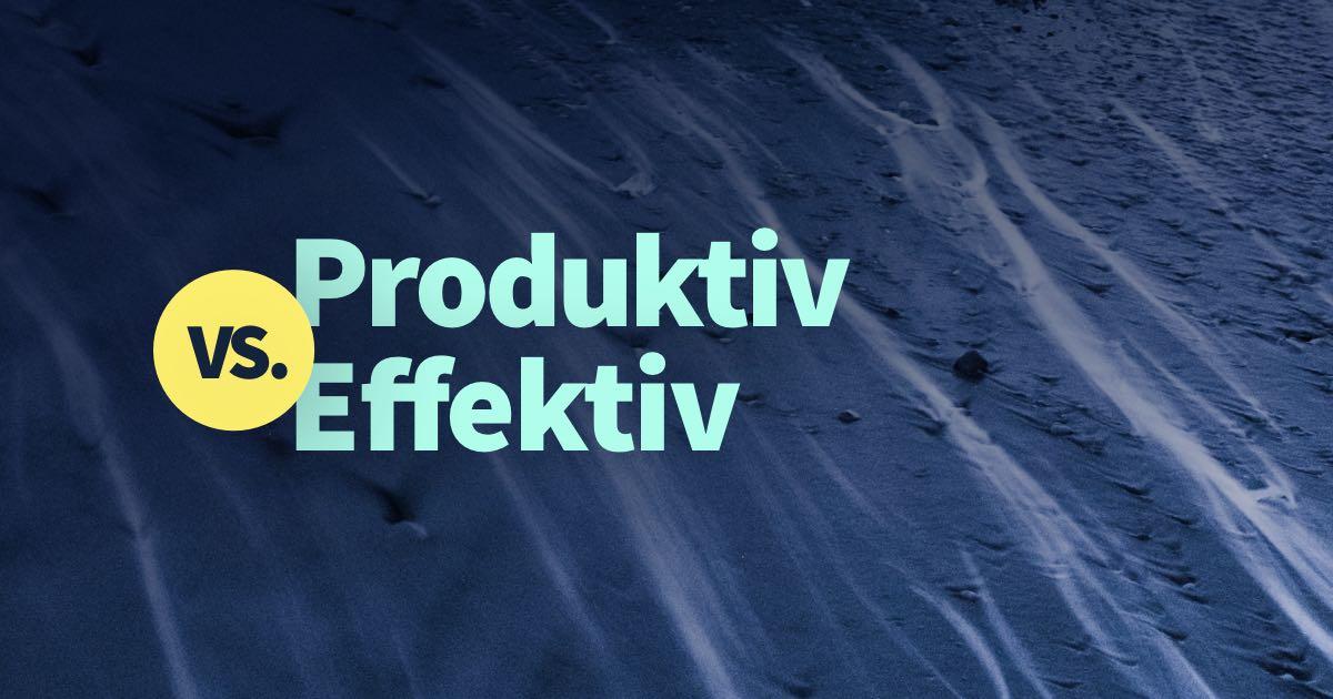 Produktiv vs. Effektiv: digitale Design Projekte richtig bearbeiten