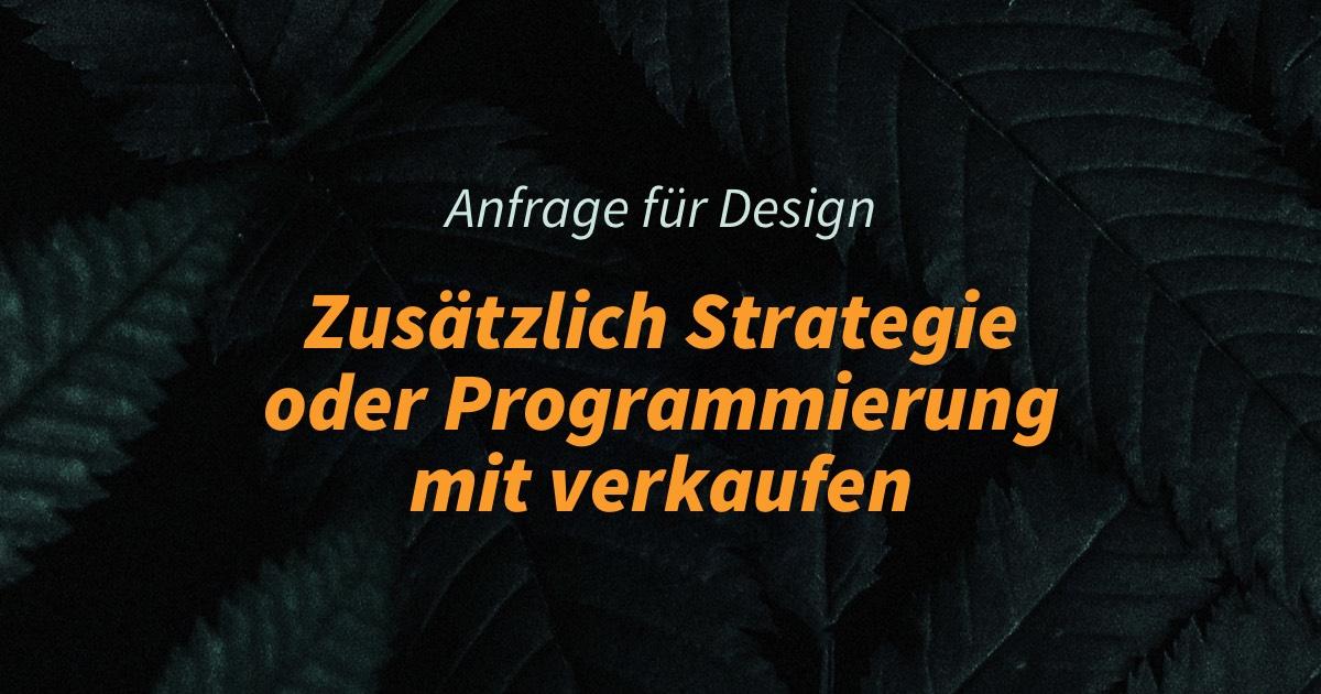 Anfrage für Design, zusätzlich aber Strategie oder Programmierung mit verkaufen