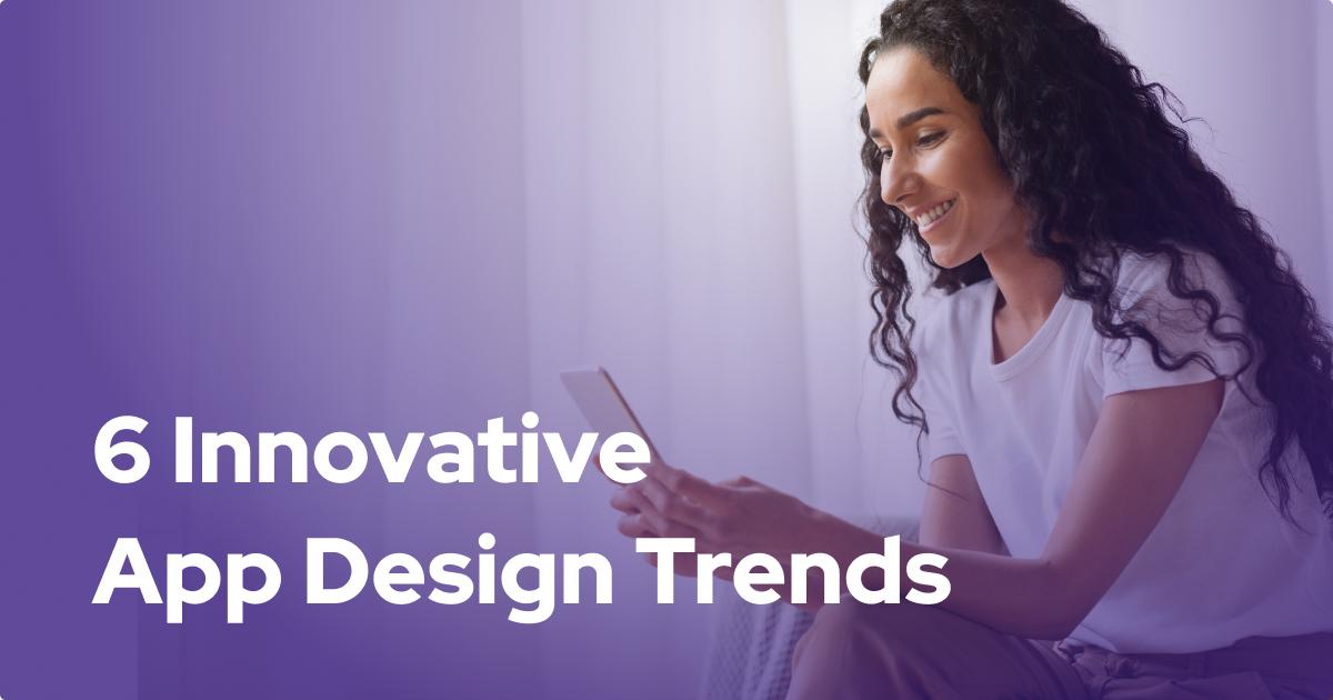 6 Innovative App Design Trends for 2021