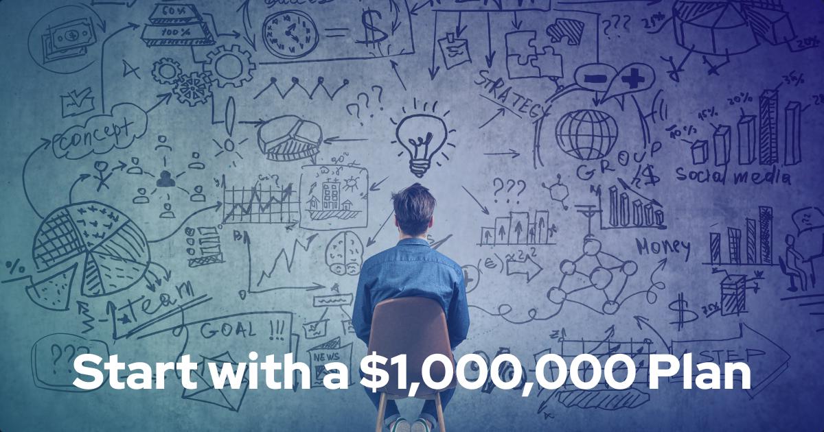 Start with a million dollar plan, not an idea