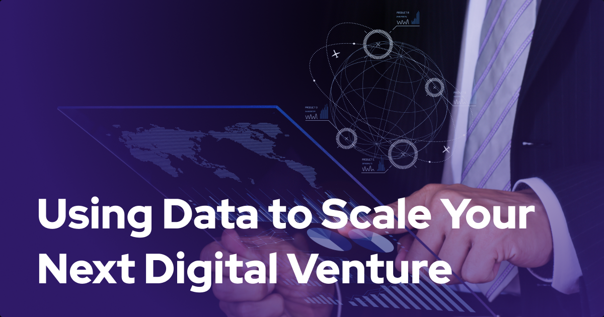 Taking a Data-Driven Approach to Scale Your Next Digital Venture