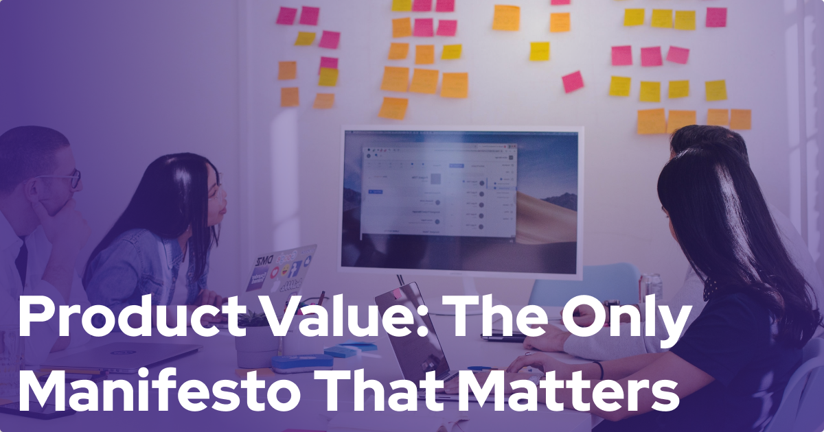 Agile Manifesto? Delivering Product Value is the Only Manifesto That Matters