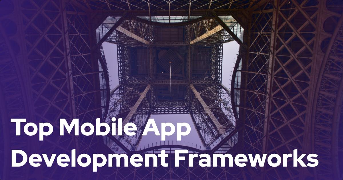 Top 6 Mobile App Development Frameworks For Your Enterprise