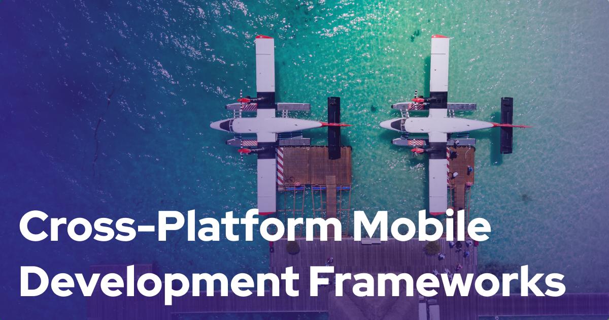 Cross-Platform Mobile Development Frameworks and Best Practices