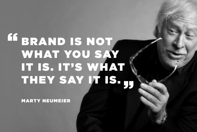 """Marty Neumeier Quote: """"Brand is not what you say it is. t's what they say it is."""""""