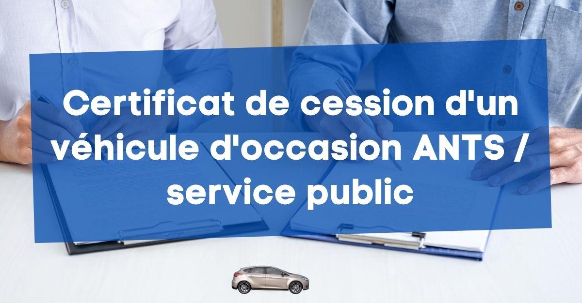 Certificat de cession d'un véhicule d'occasion ANTS / service public