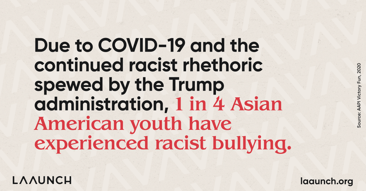 Due to COVID-19 and the continued racist rhethoric spewed by the Trump administration, 1 in 4 Asian American youth have experienced racist bullying.